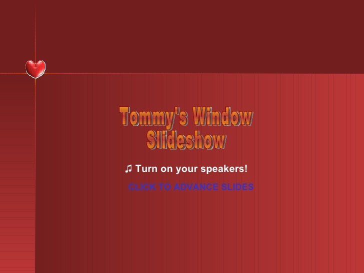 ♫  Turn on your speakers! CLICK TO ADVANCE SLIDES Tommy's Window Slideshow