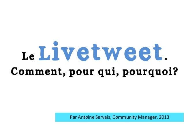 Le Livetweet. Comment, pour qui, pourquoi? Par  Antoine  Servais,  Community  Manager,  2013
