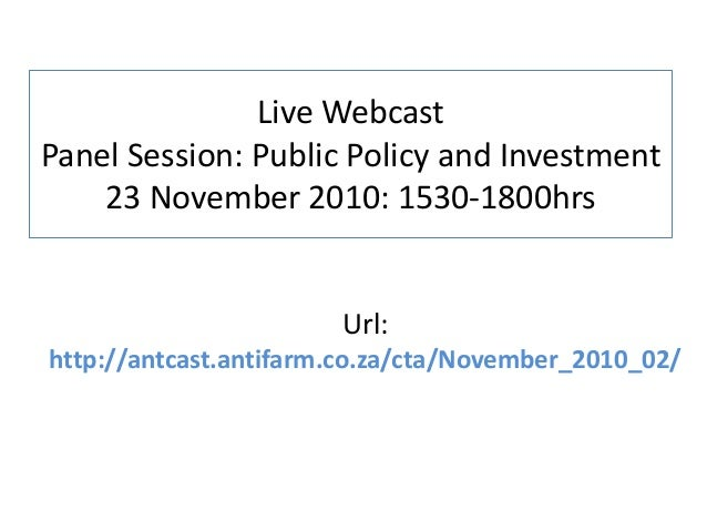Live Webcast Panel Session: Public Policy and Investment 23 November 2010: 1530-1800hrs Url: http://antcast.antifarm.co.za...