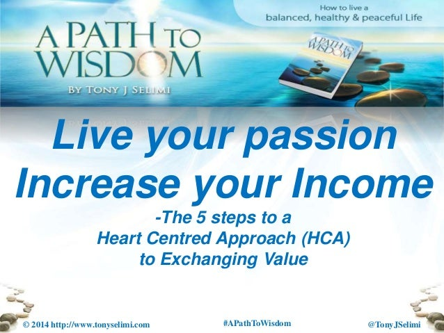 @TonyJSelimi© 2014 http://www.tonyselimi.com #APathToWisdom Live your passion Increase your Income -The 5 steps to a Heart...