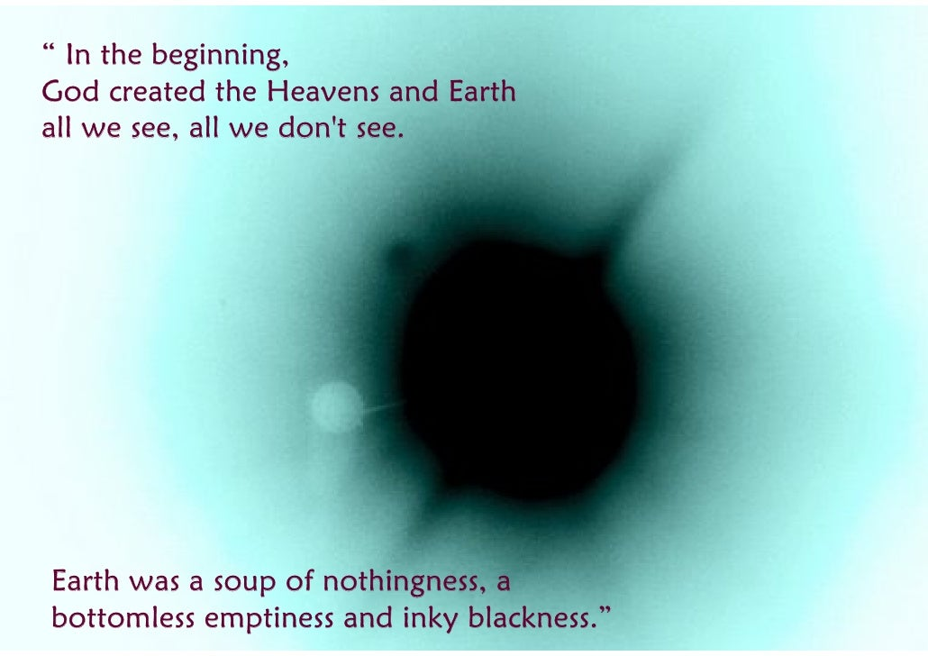 """ In the beginning, God created the Heavens and Earth all we see, all we don't see.     Earth was a soup of nothingness, a..."