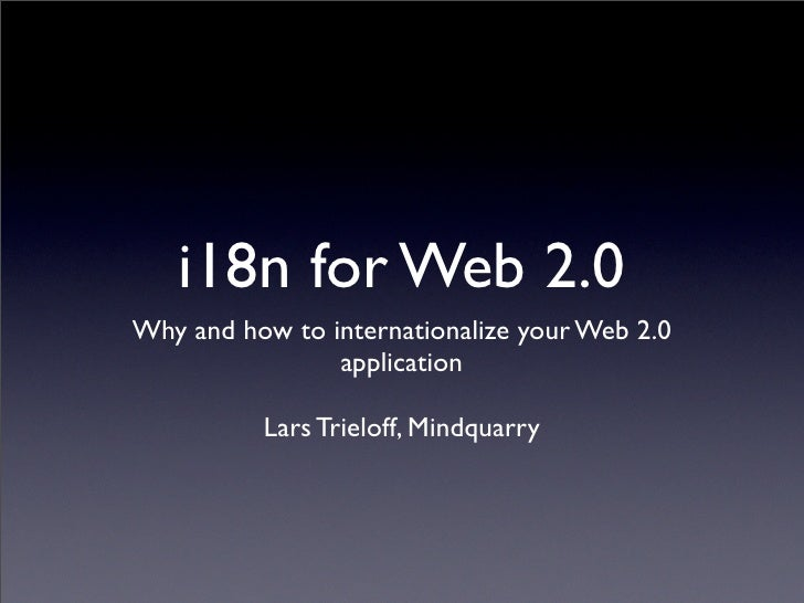 i18n for Web 2.0 Why and how to internationalize your Web 2.0                 application            Lars Trieloff, Mindqu...