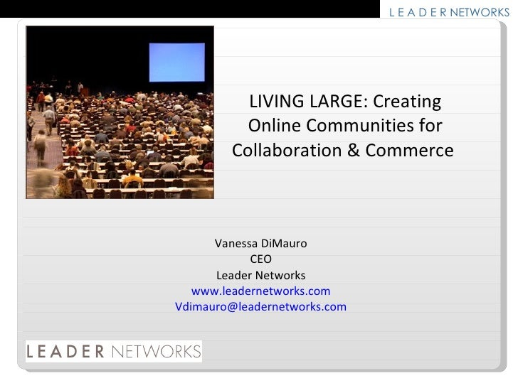 LIVING LARGE: Creating Online Communities for Collaboration & Commerce  Vanessa DiMauro CEO Leader Networks www.leadernetw...