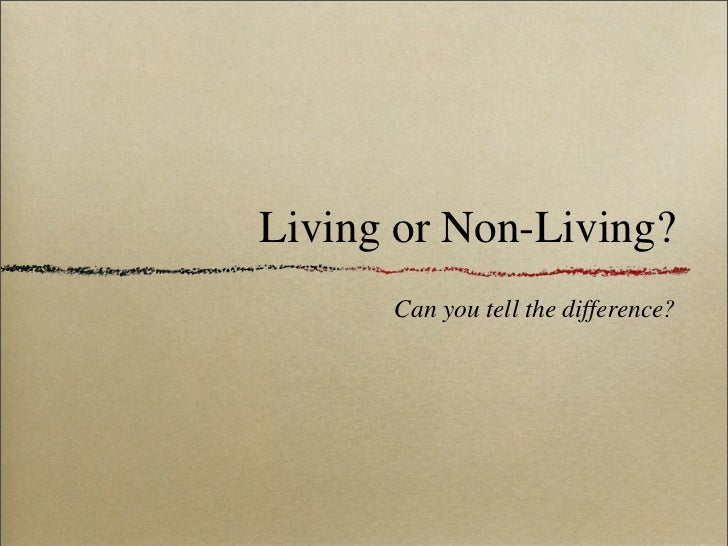 Living or Non-Living?       Can you tell the difference?