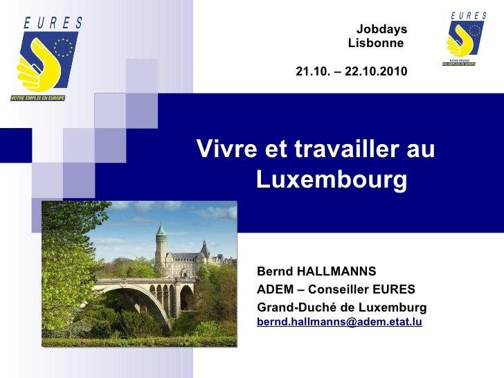 Jobdays Lisbonne  21.10. – 22.10.2010 Bernd HALLMANNS ADEM – Conseiller EURES  Grand-Duché de Luxemburg [email_address]   ...