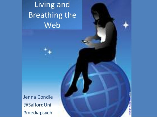 Living and  Breathing the       Web                  Flickr: The Daring LibrarianJenna Condie@SalfordUni#mediapsych