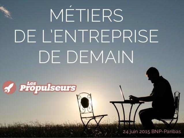 MÉTIERS  DE L'ENTREPRISE DE DEMAIN 24 juin 2015 BNP-Paribas