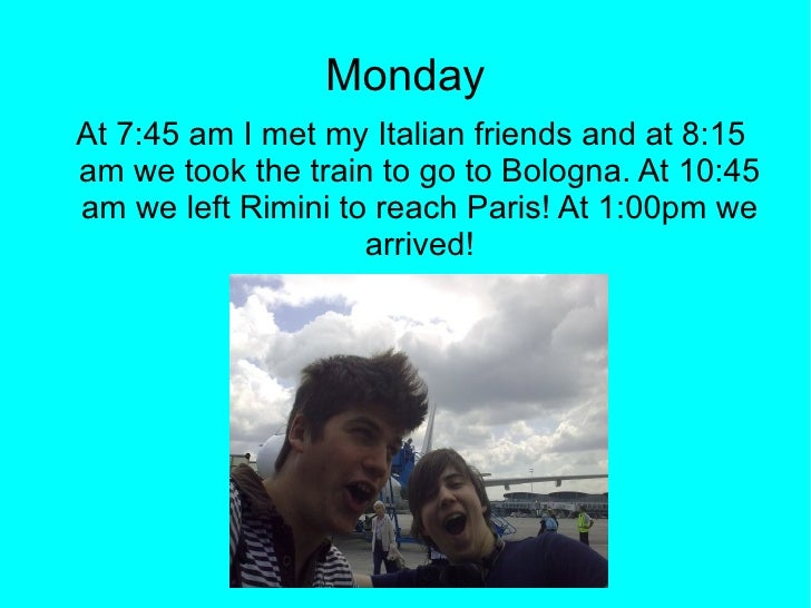 Monday <ul><ul><li>At 7:45 am I met my Italian friends and at 8:15 am we took the train to go to Bologna. At 10:45 am we l...