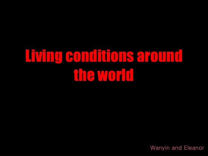 Living conditions around the world Wanyin and Eleanor