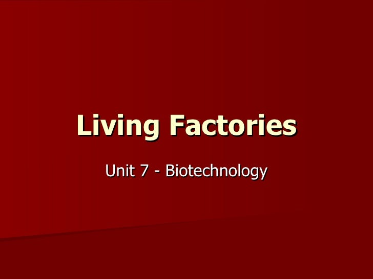 Living Factories Unit 7 - Biotechnology