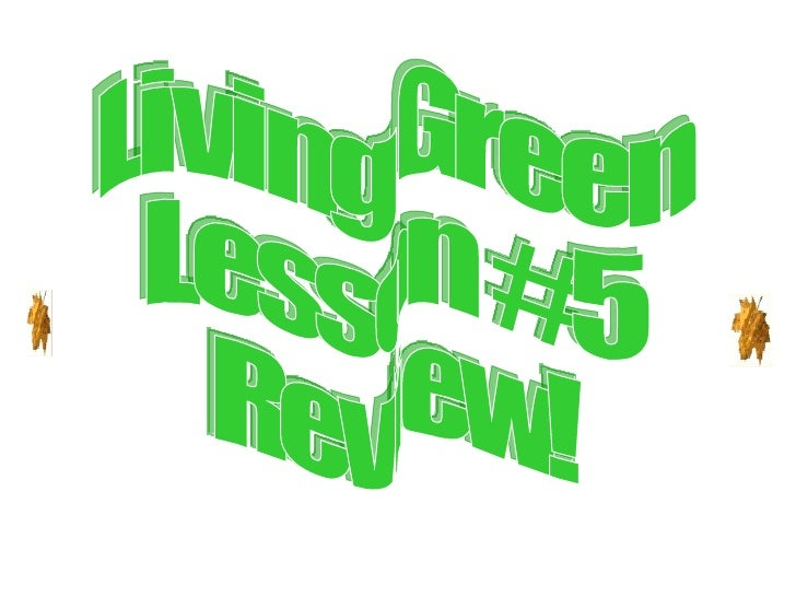 Living Green Lesson #5  Review!