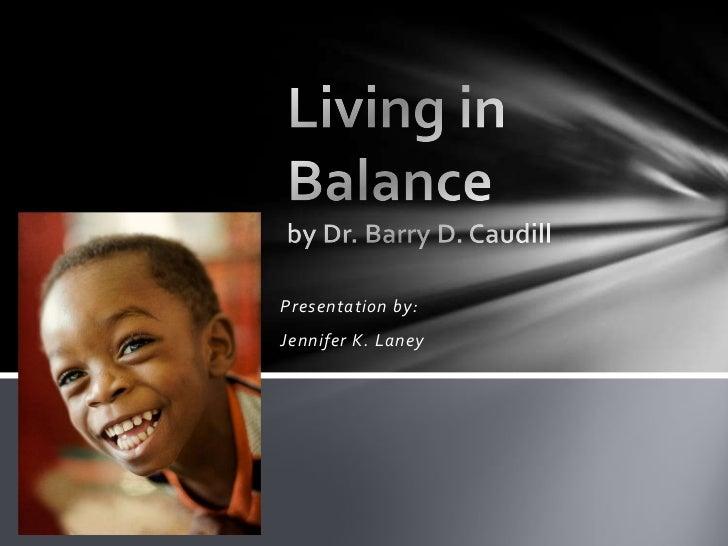 Living in Balanceby Dr. Barry D. Caudill<br />Presentation by:<br />Jennifer K. Laney<br />