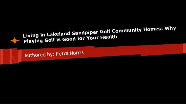 Living in Lakeland Sandpiper Golf Community Homes: Why Playing Golf is Good for Your Health Authored by: Petra Norris