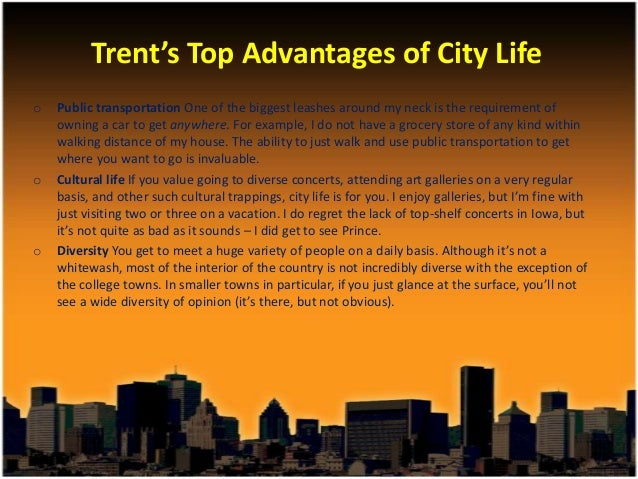 advantages of living in a modern city However, i will discuss three main advantages of living in a big city  people living in a big city have a modern lifestyle and benefit many advantages.