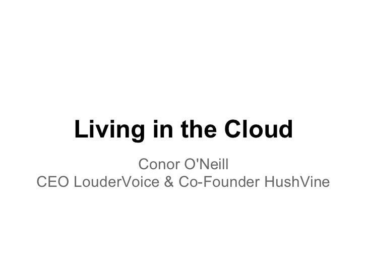 Living in the Cloud            Conor ONeillCEO LouderVoice & Co-Founder HushVine