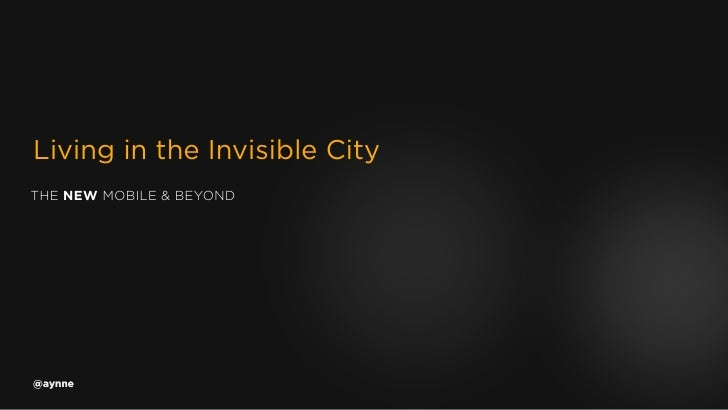 Living in the Invisible CityTHE NEW MOBILE & BEYOND@aynne