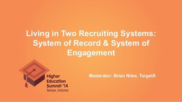 Living in Two Recruiting Systems: System of Record & System of Engagement Moderator: Brian Niles, TargetX