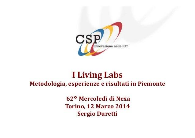 I Living Labs Metodologia, esperienze e risultati in Piemonte 62° Mercoledì di Nexa Torino, 12 Marzo 2014 Sergio Duretti
