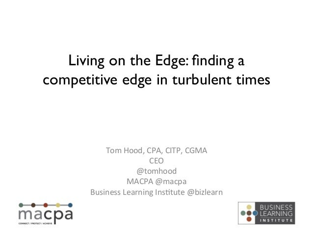 Living on the Edge: finding a competitive edge in turbulent times	  Tom	   Hood,	   CPA,	   CITP,	   CGMA	    CEO	    @tomh...