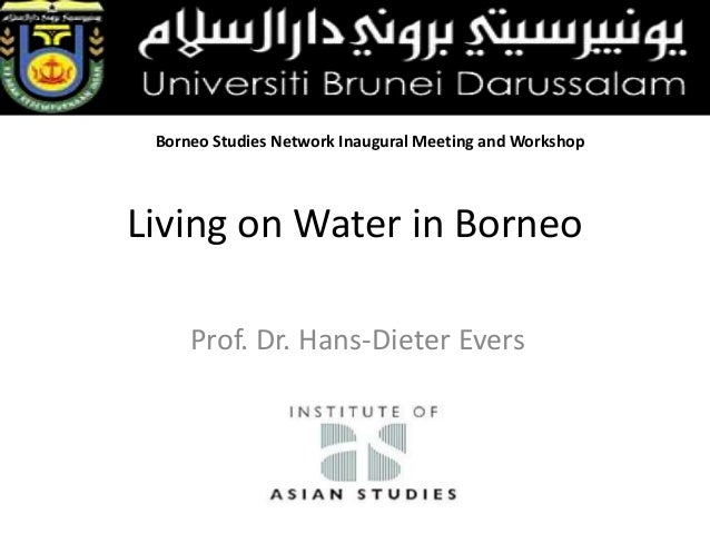 Borneo Studies Network Inaugural Meeting and Workshop  Living on Water in Borneo Prof. Dr. Hans-Dieter Evers