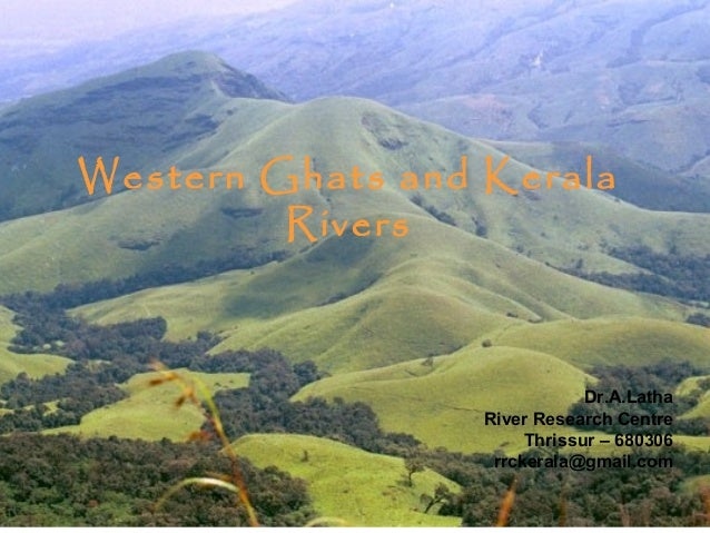 Western Ghats and Kerala Rivers  Dr.A.Latha River Research Centre Thrissur – 680306 rrckerala@gmail.com