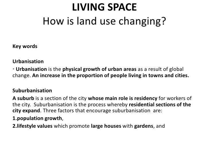 LIVING SPACE            How is land use changing?Key wordsUrbanisation• Urbanisation is the physical growth of urban areas...