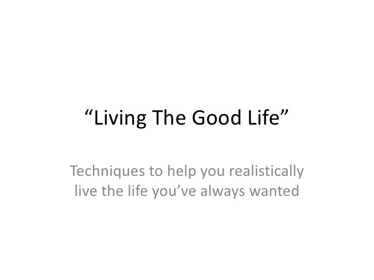 """""""Living The Good Life""""<br />Techniques to help you realistically live the life you've always wanted<br />"""