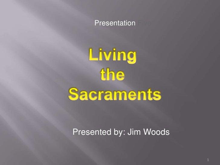 Presentation Five<br />Living <br />the <br />Sacraments<br />Presented by: Jim Woods<br />1<br />