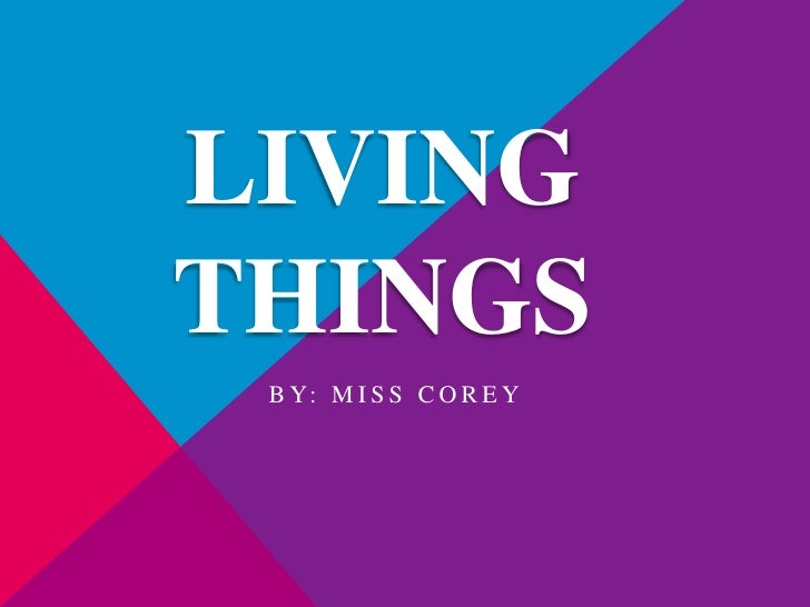 Living Things <br />By: Miss Corey<br />