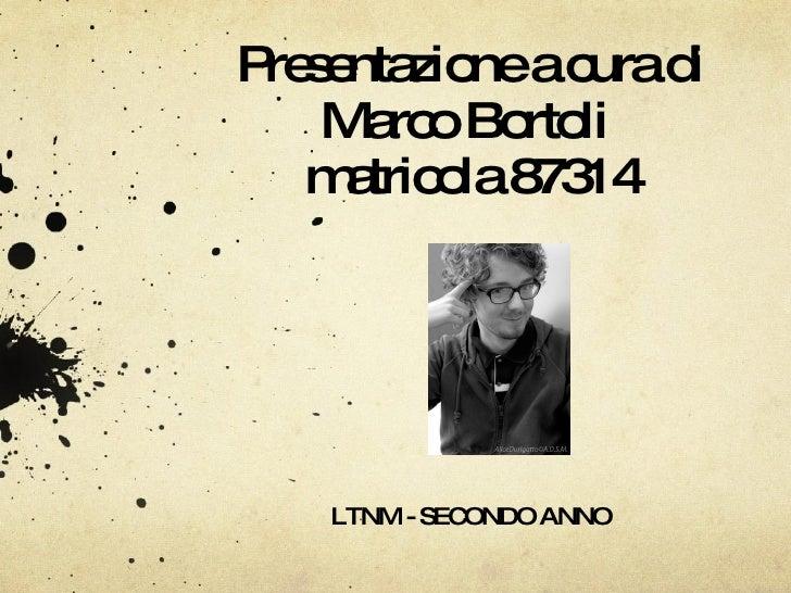 Presentazione a cura di Marco Bortoli  matricola 87314 LTNM - SECONDO ANNO