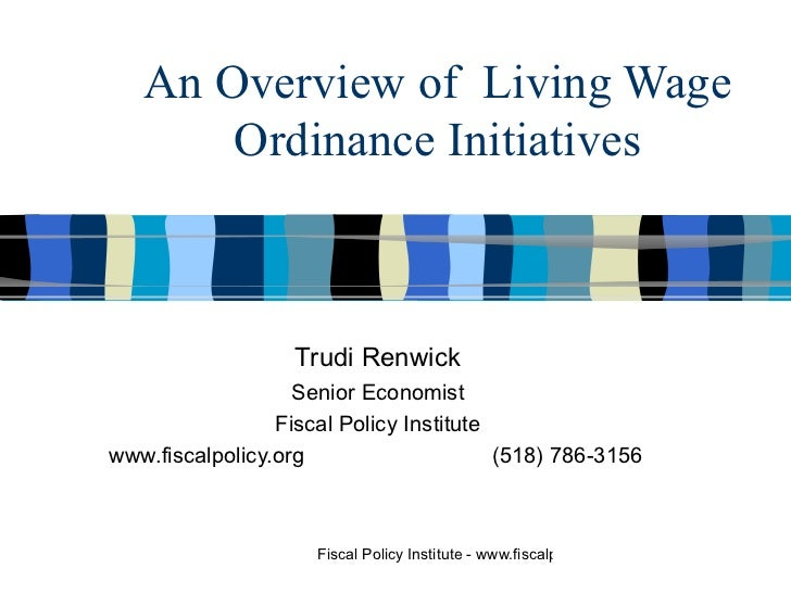 An Overview of  Living Wage Ordinance Initiatives Trudi Renwick Senior Economist Fiscal Policy Institute www.fiscalpolicy....