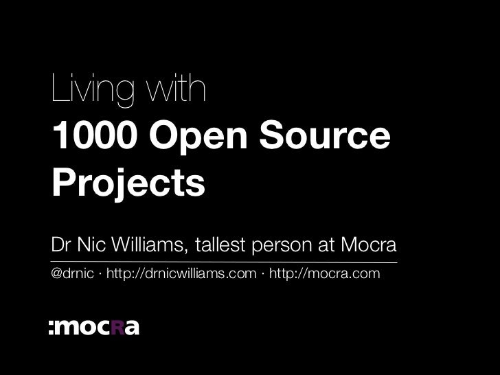 Living with 1000 Open Source Projects Dr Nic Williams, tallest person at Mocra @drnic · http://drnicwilliams.com · http://...
