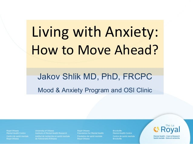 Living with Anxiety: How to Move Ahead? Jakov Shlik MD, PhD, FRCPC Mood & Anxiety Program and OSI Clinic