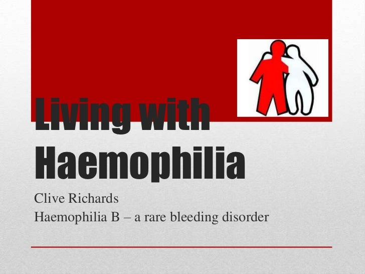 Living with Haemophilia<br />Clive Richards<br />Haemophilia B – a rare bleeding disorder<br />