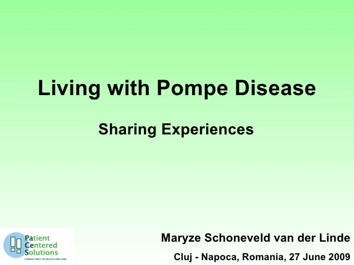 Living with Pompe Disease      Sharing Experiences                 Maryze Schoneveld van der Linde               Cluj - Na...