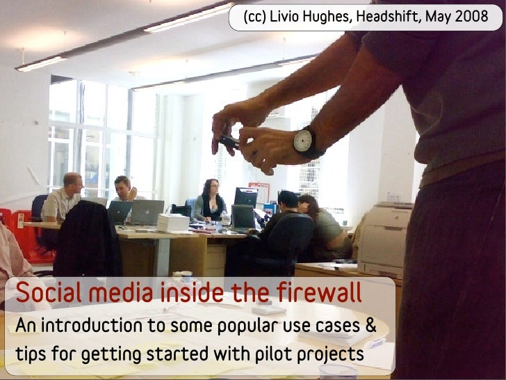 (cc) Livio Hughes, Headshift, May 2008     Social media inside the firewall An introduction to some popular use cases & ti...