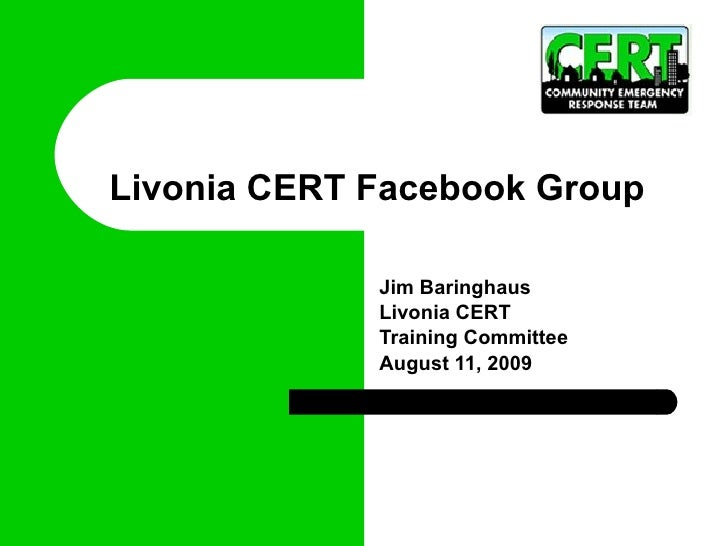 Livonia CERT Facebook Group  Jim Baringhaus Livonia CERT  Training Committee August 11, 2009