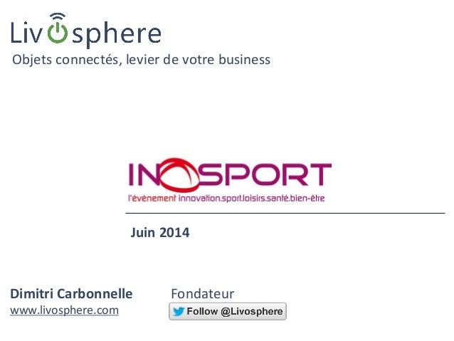 Dimitri Carbonnelle Fondateur www.livosphere.com Objets connectés, levier de votre business Juin 2014