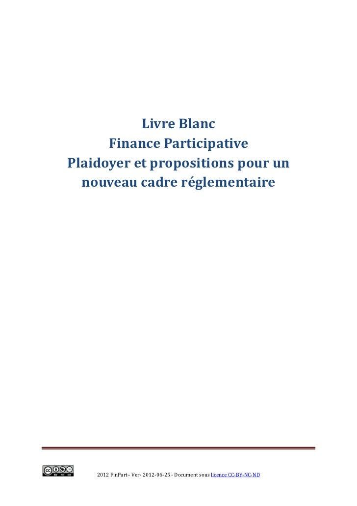 Livre Blanc      Finance ParticipativePlaidoyer et propositions pour un  nouveau cadre réglementaire    2012 FinPart– Ver-...