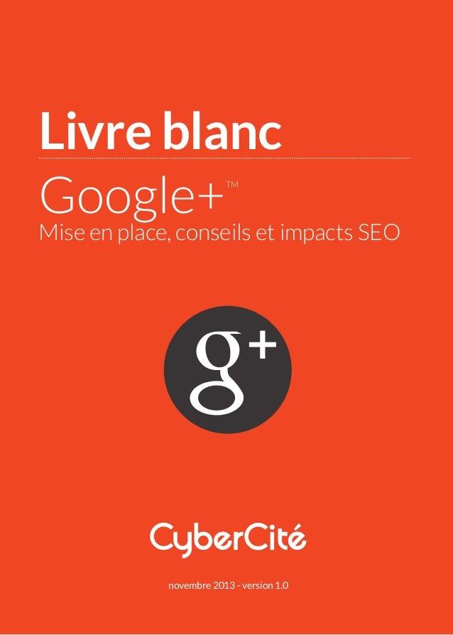 Livre blanc Google+ TM  Mise en place, conseils et impacts SEO  novembre 2013 - version 1.0
