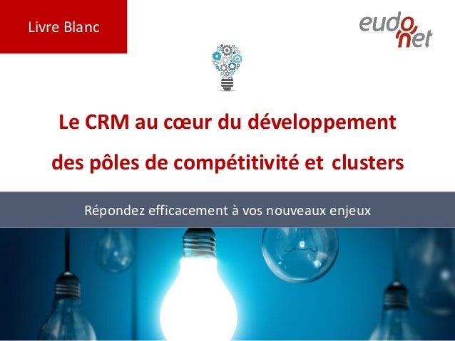 Livre Blanc Le CRM au cœur du développement des pôles de compétitivité et clusters Répondez efficacement à vos nouveaux en...
