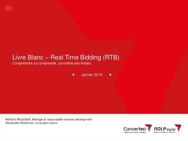 Janvier 2015 1Livre Blanc RTB : Comprendre sa complexité, connaître ses limites Livre Blanc – Real Time Bidding (RTB) Janv...