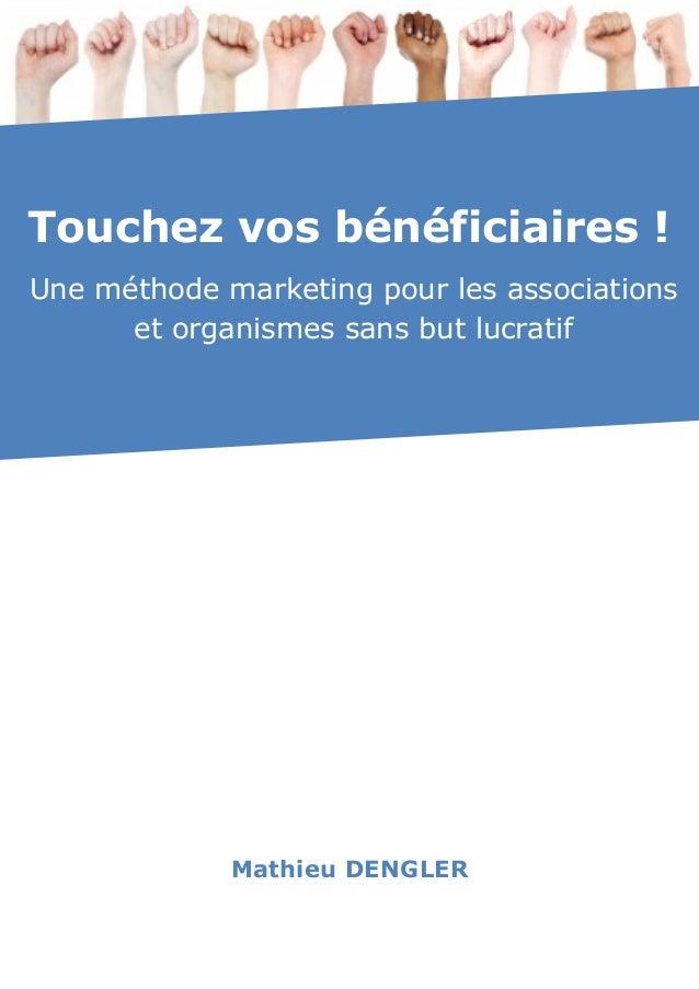 LIVRE BLANC Mathieu DENGLER Touchez vos bénéficiaires ! Une méthode marketing pour les associations et organismes sans but...