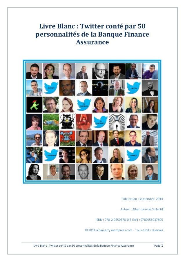Livre Blanc : Twitter conté par 50  personnalités de la Banque Finance  Assurance  Publication : septembre 2014  Auteur : ...