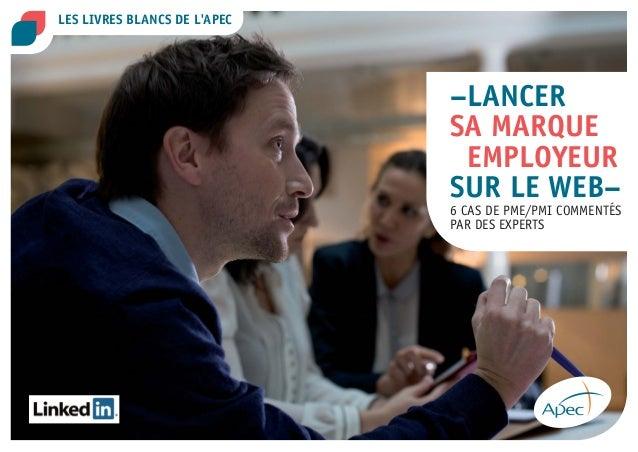 –LANCER  SA MARQUE  EMPLOYEUR  SUR LE WEB–  6 CAS DE PME/PMI COMMENTÉS  PAR DES EXPERTS  LES LIVRES BLANCS DE L'APEC