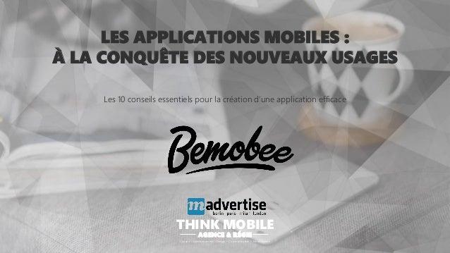 LES APPLICATIONS MOBILES : À LA CONQUÊTE DES NOUVEAUX USAGES Les 10 conseils essentiels pour la création d'une application...