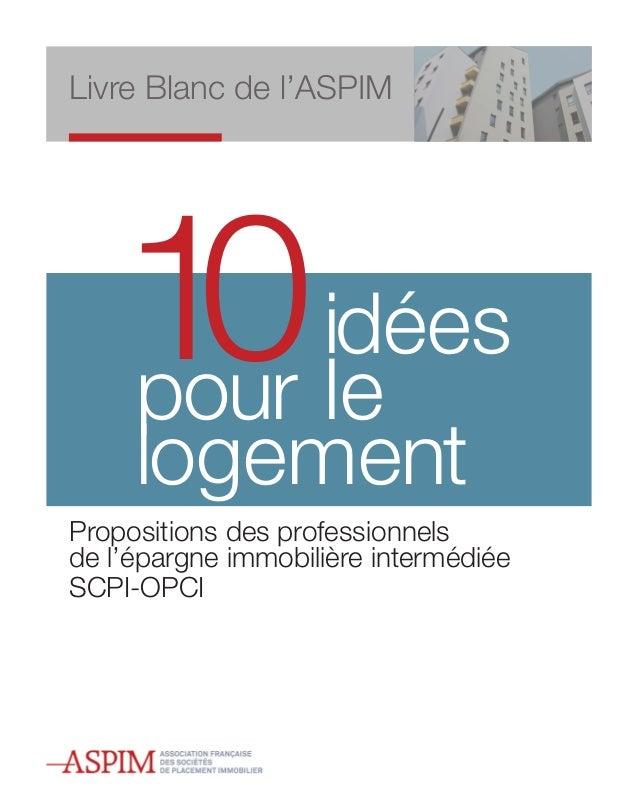 Livre Blanc de l'ASPIM    10 idées    pour le     logementPropositions des professionnelsde l'épargne immobilière interméd...