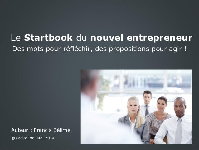 Le Startbook du nouvel entrepreneur Des mots pour réfléchir, des propositions pour agir ! Auteur : Francis Bélime ©Akova i...