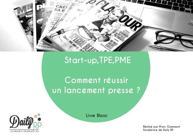 Start-up,TPE,PME Comment réussir un lancement presse ? Livre Blanc Réalisé par Mary Grammont Fondatrice de Daily RP