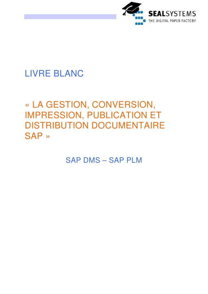 LIVRE BLANC   « LA GESTION, CONVERSION, IMPRESSION, PUBLICATION ET DISTRIBUTION DOCUMENTAIRE SAP »         SAP DMS – SAP P...